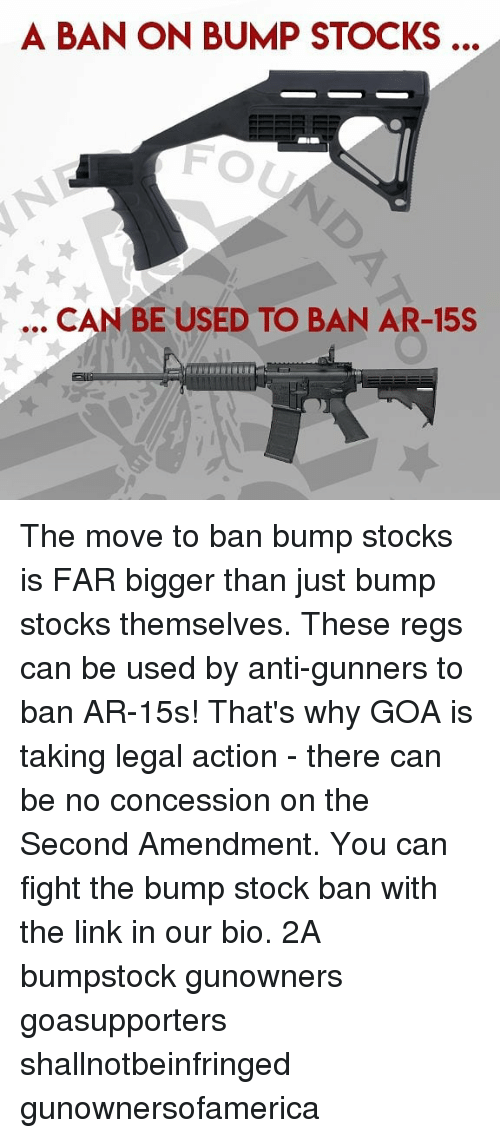 amendment: A BAN ON BUMP STOCKS ..  FO  .. CAN BE USED TO BAN AR-15S The move to ban bump stocks is FAR bigger than just bump stocks themselves. These regs can be used by anti-gunners to ban AR-15s! That's why GOA is taking legal action - there can be no concession on the Second Amendment. You can fight the bump stock ban with the link in our bio. 2A bumpstock gunowners goasupporters shallnotbeinfringed gunownersofamerica