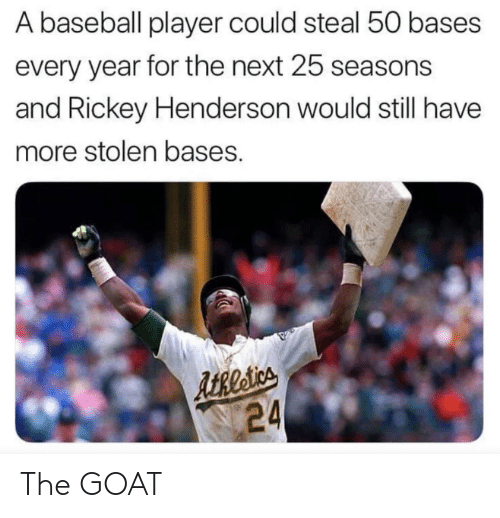 Baseball, Mlb, and Goat: A baseball player could steal 50 bases  every year for the next 25 seasons  and Rickey Henderson would still have  more stolen bases.  ARtia  24 The GOAT