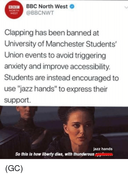 "Memes, North West, and Anxiety: a  BBC North West  @BBCNWT  NORTH  WEST  Clapping has been banned at  University of Manchester Students  Union events to avoid triggering  anxiety and improve accessibility.  Students are instead encouraged to  use ""jazz hands"" to express their  support.  jazz hands  So this is how liborty dies, with thunderousrri (GC)"