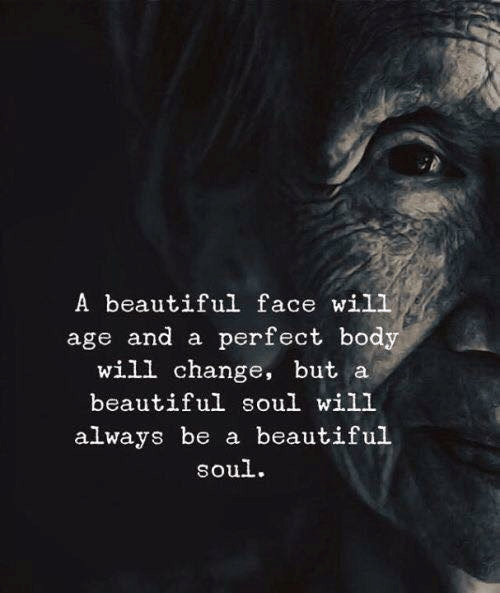 beautiful soul: A beautiful face wil1  age and a perfect body  will change, but a  beautiful soul will  always be a beautiful  soul