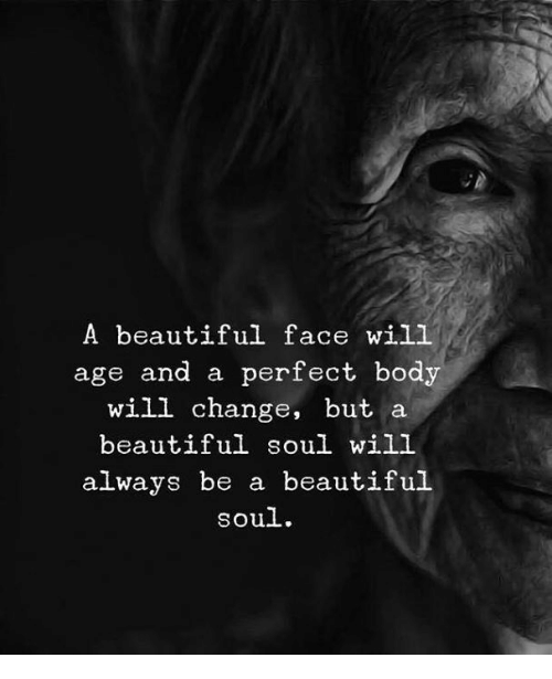 beautiful soul: A beautiful face will  age and a perfect body  will change, but a  beautiful soul will  always be a beautiful  soul.