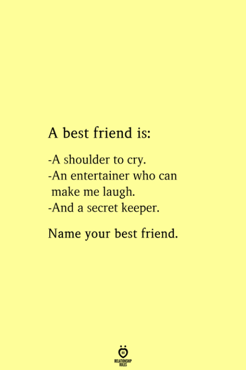 Best Friend, Best, and Secret: A best friend is:  -A shoulder to cry  -An entertainer who can  make me laugh  -And a secret keeper.  Name your best friend.  RELATIONSHIP  ES