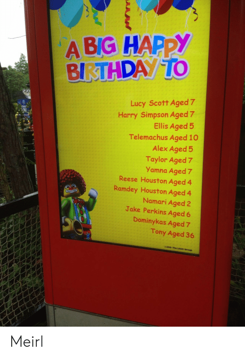 Birthday, Lego, and Happy Birthday: A BIG HAPPY  BIRTHDAY TO  GOI  Lucy Scott Aged 7  Harry Simpson Aged 7  Ellis Aged 5  Telemachus Aged 10  Alex Aged 5  Taylor Aged 7  Yamna Aged 7  Reese Houston Aged 4  Ramdey Houston Aged 4  Namari Aged 2  Jake Perkins Aged 6  TINUE  Dominykas Aged 7  Tony Aged 36  e2015 The LEGO Group Meirl