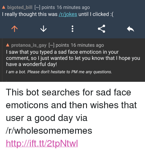"""emoticon: A bigoted_bill [~] points 16 minutes ago  I really thought this was /r/jokes until I clicked :(  A protanoa_is gay [] points 16 minutes ago  I saw that you typed a sad face emoticon in your  comment, so I just wanted to let you know that I hope you  have a wonderful day!  I am a bot. Please don't hesitate to PM me any questions. <p>This bot searches for sad face emoticons and then wishes that user a good day via /r/wholesomememes <a href=""""http://ift.tt/2tpNtwl"""">http://ift.tt/2tpNtwl</a></p>"""