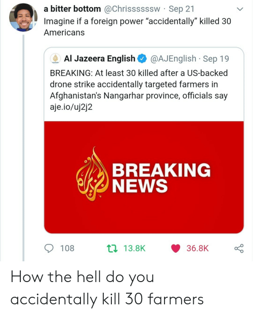 """Drone, News, and Al Jazeera: a bitter bottom @Chrissssssw Sep 21  Imagine if a foreign power """"accidentally"""" killed 30  Americans  Al Jazeera English  @AJEnglish Sep 19  AUAEERA  BREAKING: At least 30 killed after a US-backed  drone strike accidentally targeted farmers in  Afghanistan's Nangarhar province, officials say  aje.io/uj2j2  BREAKING  NEWS  t 13.8K  108  36.8K How the hell do you accidentally kill 30 farmers"""