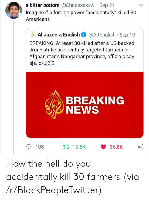 """Blackpeopletwitter, Drone, and News: a bitter bottom @Chrissssssw Sep 21  Imagine if a foreign power """"accidentally"""" killed 30  Americans  Al Jazeera English  @AJEnglish Sep 19  AUAEERA  BREAKING: At least 30 killed after a US-backed  drone strike accidentally targeted farmers in  Afghanistan's Nangarhar province, officials say  aje.io/uj2j2  BREAKING  NEWS  t 13.8K  108  36.8K How the hell do you accidentally kill 30 farmers (via /r/BlackPeopleTwitter)"""