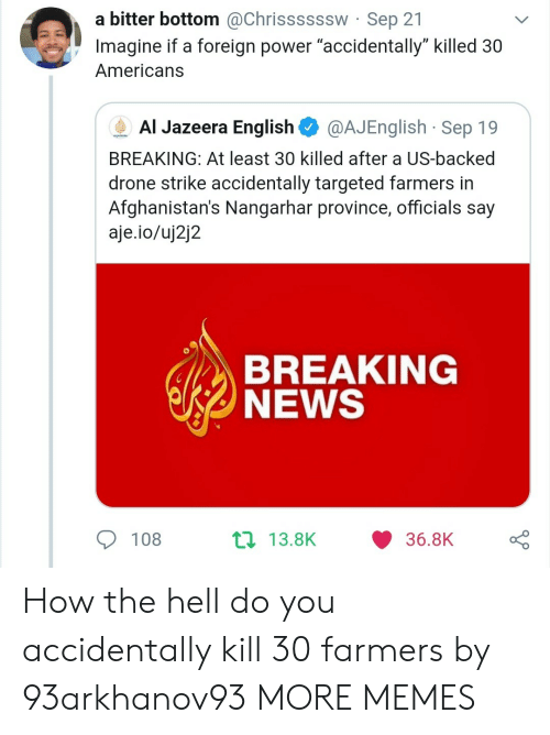 """Dank, Drone, and Memes: a bitter bottom @Chrissssssw Sep 21  Imagine if a foreign power """"accidentally"""" killed 30  Americans  Al Jazeera English  @AJEnglish Sep 19  AUAEERA  BREAKING: At least 30 killed after a US-backed  drone strike accidentally targeted farmers in  Afghanistan's Nangarhar province, officials say  aje.io/uj2j2  BREAKING  NEWS  t 13.8K  108  36.8K How the hell do you accidentally kill 30 farmers by 93arkhanov93 MORE MEMES"""