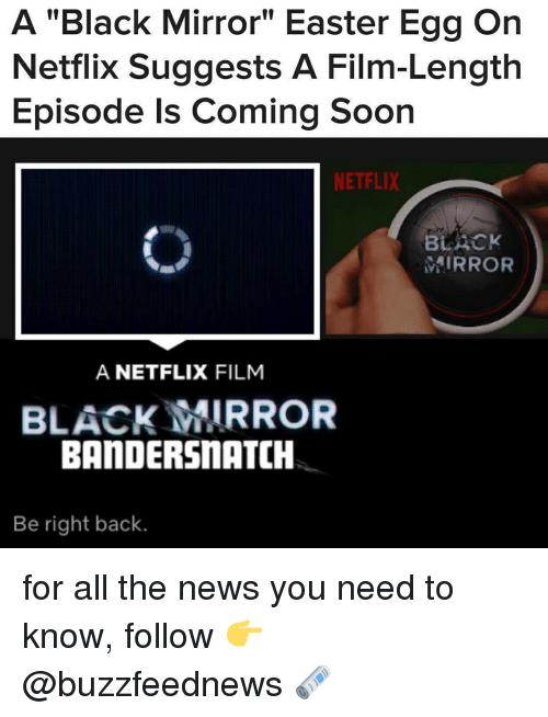 """Easter, Netflix, and News: A """"Black Mirror"""" Easter Egg On  Netflix Suggests A Film-Length  Episode Is Coming Soon  NETFLIX  BLACK  MIRROR  A NETFLIX FILM  BLACK MIRROR  BANDERSnATCH  Be right back. for all the news you need to know, follow 👉 @buzzfeednews 🗞"""