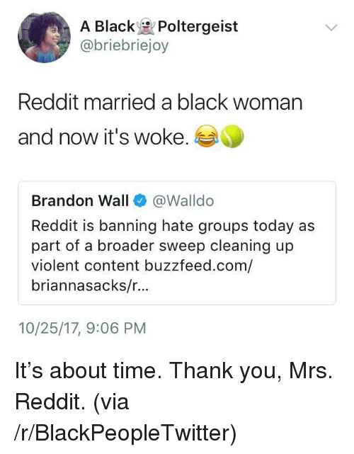 Blackpeopletwitter, Reddit, and Thank You: A Black Poltergeist  @briebriejoy  Reddit married a black woman  and now it's woke.  Brandon Wall@Walldo  Reddit is banning hate groups today as  part of a broader sweep cleaning up  violent content buzzfeed.com/  briannasacks/r...  10/25/17, 9:06 PM <p>It's about time. Thank you, Mrs. Reddit. (via /r/BlackPeopleTwitter)</p>