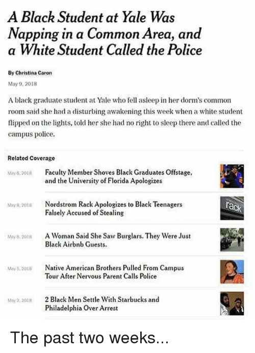 May 5: A Black Student at Yale Was  Napping in a Common Area, and  a White Student Called the Police  By Christina Caron  May 9, 2018  A black graduate student at Yale who fe asleep in her dorm's common  room said she had a disturbing awakening this week when a white student  flipped on the lights, told her she had no right to sleep there and called the  campus police.  Related Coverage  May82018 Falty Member Shoves Black Graduates Offstage,  and the University of Florida Apologizes  Nordstrom Rack Apologizes to Black Teenagers  Falsely Accused of Stealing  May 8, 2018  A Woman Said She Saw Burglars. They were Just  Black Airbnb Guests.  My 8, 2018  Native American Brothers Pulled From Campus  Tour After Nervous Parent Calls Police  May 5,2018  2 Black Men Settle With Starbucks and  Philadelphia Over Arrest  May2. 2018 The past two weeks...