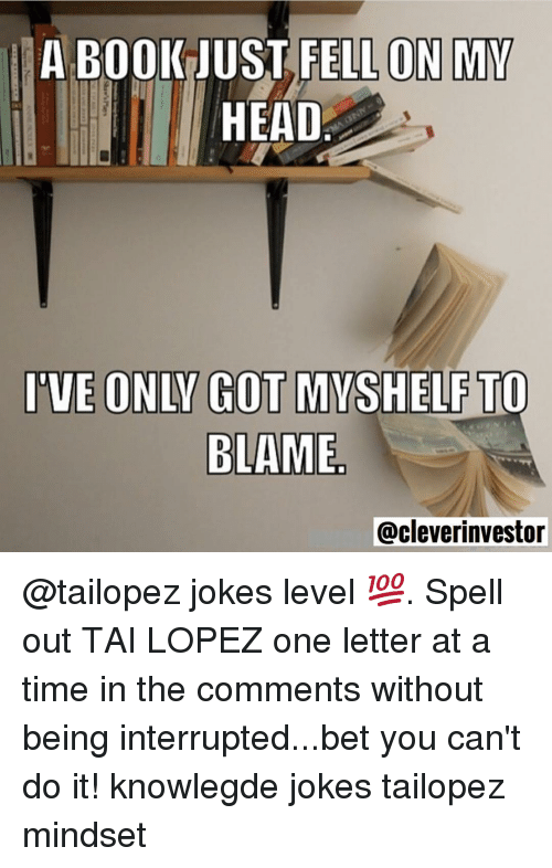 Tai Lopez: A BOOK JUST FELL ON MY  HEAD  IVE ONIV GOT MYSHELF TO  BLAME.  @cleverinvestor @tailopez jokes level 💯. Spell out TAI LOPEZ one letter at a time in the comments without being interrupted...bet you can't do it! knowlegde jokes tailopez mindset