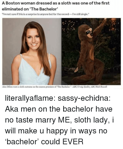 "Abc, Tumblr, and Bachelor: A Boston woman dressed as a sloth was one of the first  eliminated on 'The Bachelor  I'mnot sure if this is a surprise to anyone but for the record I'm still single.  Alex Dillon wore a sloth costume on the season premiere of ""The Bachelor.-ABC/Craig Sjoding ABC/Rick Rowell literallyaflame: sassy-echidna: Aka men on the bachelor have no taste   marry ME, sloth lady, i will make u happy in ways no 'bachelor' could EVER"