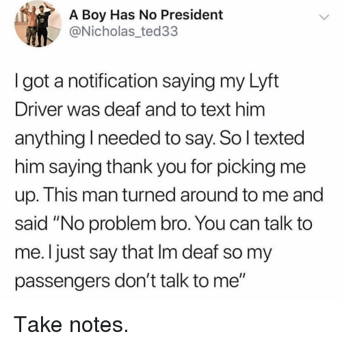 """Funny, Thank You, and Text: A Boy Has No President  @Nicholas_ted33  I got a notification saying my Lyft  Driver was deaf and to text him  anything I needed to say. So l texted  him saying thank you for picking me  up. This man turned around to me and  said """"No problem bro. You can talk to  me. I just say that Im deaf so my  passengers don't talk to me"""" Take notes."""
