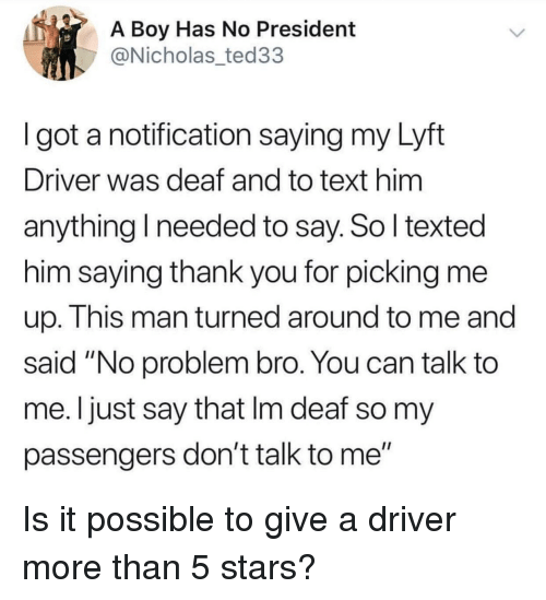 """Thank You, Stars, and Text: A Boy Has No President  @Nicholas_ted33  I got a notification saying my Lyft  Driver was deaf and to text him  anything I needed to say. So l texted  him saying thank you for picking me  up. This man turned around to me and  said """"No problem bro. You can talk to  me. Ijust say that Im deaf so my  passengers don't talk to me"""" Is it possible to give a driver more than 5 stars?"""