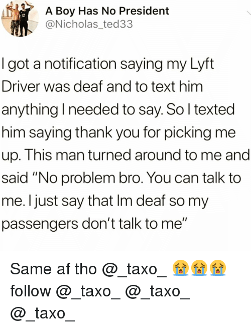 """Af, Funny, and Thank You: A Boy Has No President  @Nicholas_ted33  I got a notification saying my Lyft  Driver was deaf and to text him  anything I needed to say. So l texted  him saying thank you for picking me  up. This man turned around to me and  said """"No problem bro. You can talk to  me. Ijust say that Im deaf so my  passengers don't talk to me"""" Same af tho @_taxo_ 😭😭😭follow @_taxo_ @_taxo_ @_taxo_"""