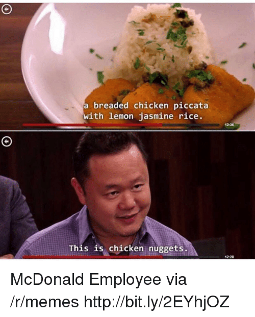 Memes, Chicken, and Http: a breaded chicken piccata  with lemon jasmine rice  12:36  This is chicken nuggets.  12:28 McDonald Employee via /r/memes http://bit.ly/2EYhjOZ
