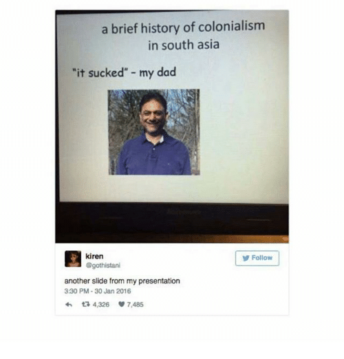 "30 Jan: a brief history of colonialism  in south asia  ""it sucked"" - my dad  目kiren  Folow  Follow  @gothistani  another slide from my presentation  3:30 PM-30 Jan 2016  わta 4,326 7,485"