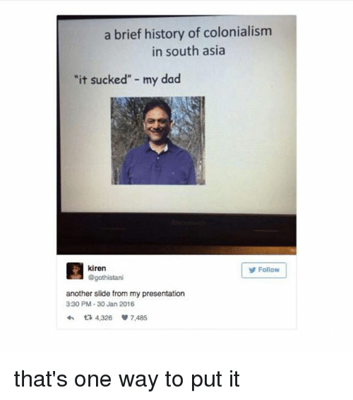 "30 Jan: a brief history of colonialism  in south asia  ""it sucked"" - my dad  kiren  @gothistani  Follow  another slide from my presentation  330 PM-30 Jan 2016  わ다 4,326 7,485 that's one way to put it"