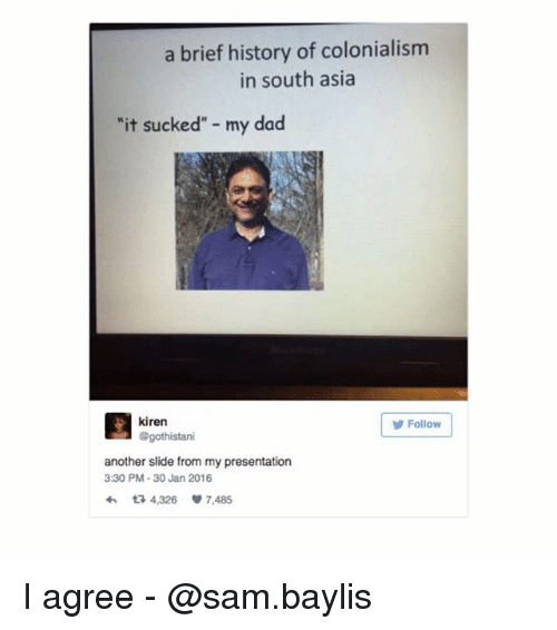 "30 Jan: a brief history of colonialism  in south asia  it sucked"" my dad  kiren  @gothistari  Follow  another slide from my presentation  3:30 PM-30 Jan 2016  わ다 4,326 7,485 I agree - @sam.baylis"