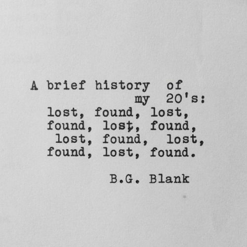 Lost, History, and Blank: A brief history of  my 20's:  lost, found, lost,  found, lost, found,  lost, found, lost,  found, lost, found.  B.G. Blank
