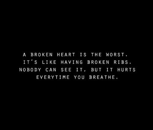 broken heart: A BROKEN HEART IS THE WORST  IT S LIKE HAVING BROKEN RIBS.  NO BO DY CAN SEE IT, BUT IT HURTS  EVERYTIME YOU BREATHE