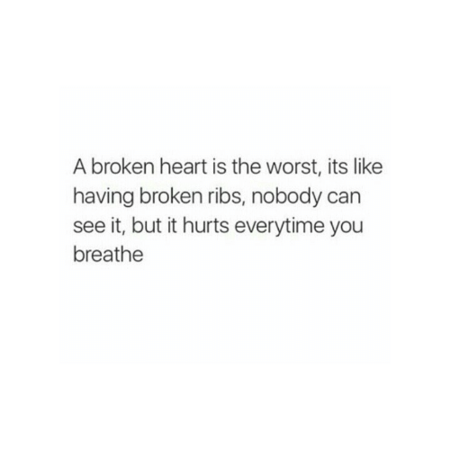 broken heart: A broken heart is the worst, its like  having broken ribs, nobody can  see it, but it hurts everytime you  breathe