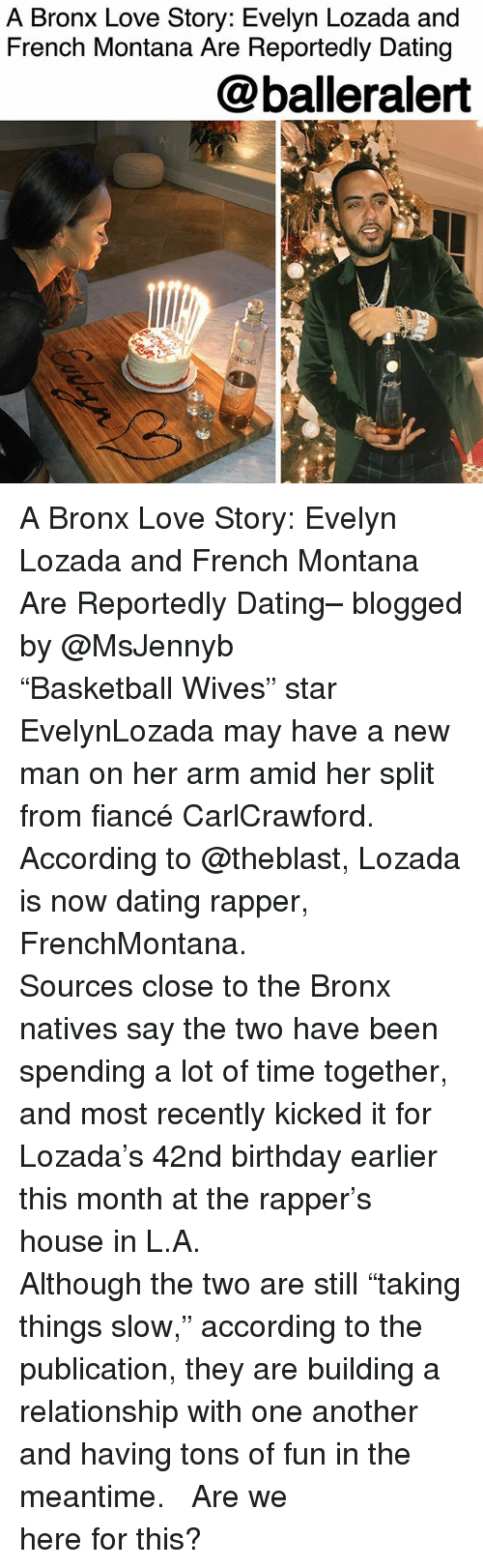 "Birthday, Dating, and Love: A Bronx Love Story: Evelyn Lozada and  French Montana Are Reportedly Dating  @balleralert  ROC  Roc A Bronx Love Story: Evelyn Lozada and French Montana Are Reportedly Dating– blogged by @MsJennyb ⠀⠀⠀⠀⠀⠀⠀ ⠀⠀⠀⠀⠀⠀⠀ ""Basketball Wives"" star EvelynLozada may have a new man on her arm amid her split from fiancé CarlCrawford. According to @theblast, Lozada is now dating rapper, FrenchMontana. ⠀⠀⠀⠀⠀⠀⠀ ⠀⠀⠀⠀⠀⠀⠀ Sources close to the Bronx natives say the two have been spending a lot of time together, and most recently kicked it for Lozada's 42nd birthday earlier this month at the rapper's house in L.A. ⠀⠀⠀⠀⠀⠀⠀ ⠀⠀⠀⠀⠀⠀⠀ Although the two are still ""taking things slow,"" according to the publication, they are building a relationship with one another and having tons of fun in the meantime. ⠀⠀⠀⠀⠀⠀⠀ ⠀⠀⠀⠀⠀⠀⠀ Are we here for this?"