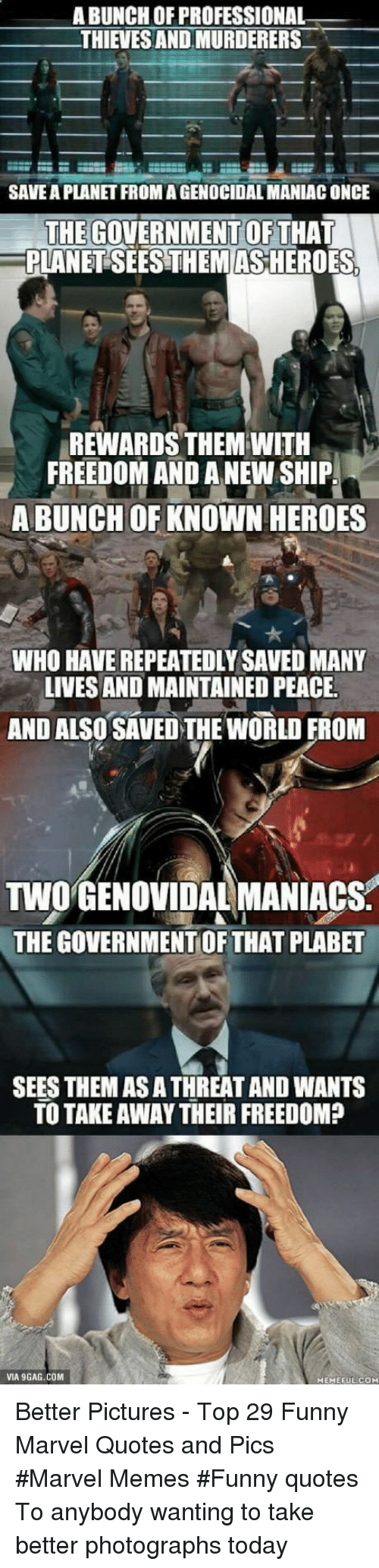Funny Marvel: A BUNCH OF PROFESSIONAL  THIEVES AND MURDERERS  SAVE A PLANET FROMAGENOCIDAL MANIAC ONCE  THE GOVERNMENTOFTHAT  PLANET SEES THEMAS HEROES  REWARDS THEM WITH  FREEDOM AND A NEW SHIP  A BUNCH OF KNOWN HEROES  WHO HAVE REPEATEDLY SAVED MANY  LIVES AND MAINTAINED PEACE  AND ALSO SAVED THE WORLD FROM  TWO'GENOVIDAL MANIACS  THE GOVERNMENT OF THAT PLABET  SEES THEM AS A THREAT AND WANTS  TO TAKE AWAY THEIR FREEDOM?  VIA 9GAG.COM  MEMEFUL COM Better Pictures - Top 29 Funny Marvel Quotes and Pics #Marvel Memes #Funny quotes To anybody wanting to take better photographs today