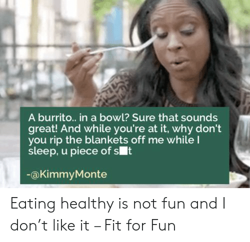 Sleep, Bowl, and Fun: A burrito.. in a bowl? Sure that sounds  great! And while you're at it, why don't  you rip the blankets off me whileI  sleep, u piece of st  @KimmyMonte Eating healthy is not fun and I don't like it – Fit for Fun