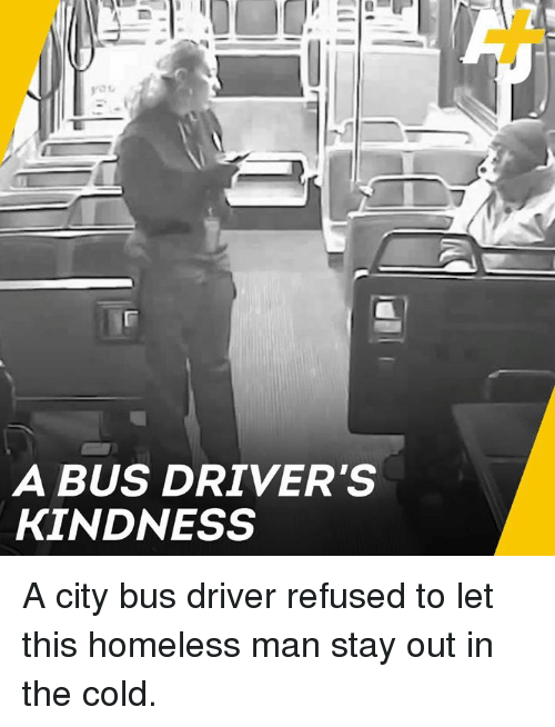 homeless man: A BUS DRIVER'S  KINDNESS A city bus driver refused to let this homeless man stay out in the cold.