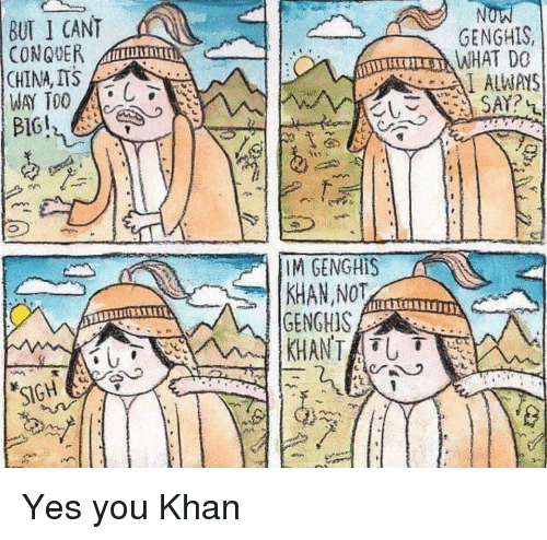 China, Yes, and Khan: A  BUT I CANT  CONQUER  CHINA, ITS  GENGHIS,  WHAT DO  ALWAYS  IM GENGHIS  GENGHIS Yes you Khan