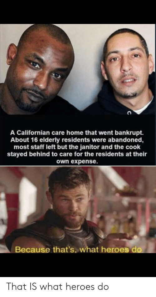 Expense: A Californian care home that went bankrupt.  About 16 elderly residents were albandoned,  most staff left but the janitor and the cook  stayed behind to care for the residents at their  own expense.  Because that's, what heroes do That IS what heroes do