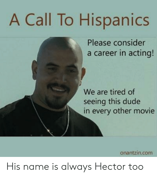 hector: A Call To Hispanics  Please consider  a career in acting!  We are tired of  seeing this dude  in every other movie  onantzin.com His name is always Hector too