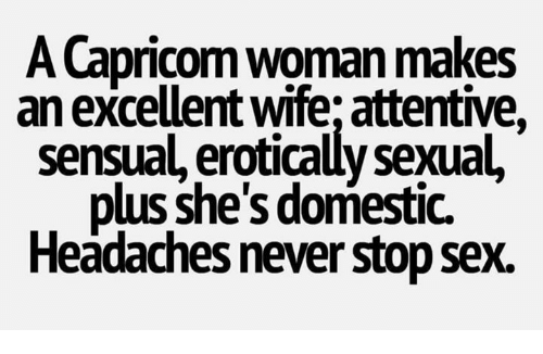 attentive: A Capricom woman makes  an excellent wife; attentive,  sensual, erotically sexual,  plus she's domestic.  Headaches never stop sex.