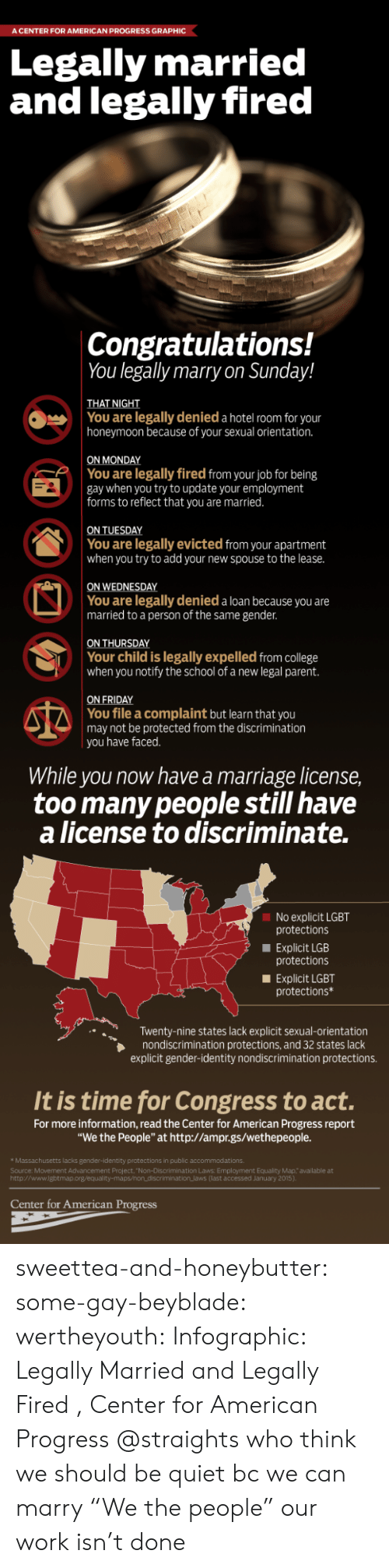 """lacks: A CENTER FOR AMERICAN PROGRESS GRAPHIC  Legally married  and legally fired  Congratulations!  You legally marry on Sunday!  THAT NIGHT  honeymoon because of your sexual orientation.  ON MONDAY  You are legally denied a hotel room for your  You are legally fired from your job for being  gay when you try to update your employment  forms to reflect that you are married  You are legally evicted from your apartment  when you try to add your new spouse to the lease.  ON WEDNESDAY  You are legally denied a loan because you are  married to a person of the same gender.  ON THURSDAY  Your child is legally expelled from college  when you notify the school of a new legal parent.  ON FRIDAY  You file a complaint but learn that you  may not be protected from the discrimination  you have faced.  While you now have a marriage license,  too many people still have  a license to discriminate.  No explicit LGBT  protections  Explicit LGB  protections  Explicit LGBT  protections*  Twenty-nine states lack explicit sexual-orientation  nondiscrimination protections, and 32 states lack  explicit gender-identity nondiscrimination protections.  It is time for Congress to act.  For more information, read the Center for American Progress report  """"We the People"""" at http://ampr.gs/wethepeople.  Massachusetts lacks gender-identity protections in public accommodations.  Source: Movement Advancement Project. """"Non-Discrimination Laws: Employment Equality Map,""""available at  http://www.lgbtmap.org/equalit  riminationlaws (last accessed January 2015)  Center for American Progress sweettea-and-honeybutter:  some-gay-beyblade:  wertheyouth: Infographic: Legally Married and Legally Fired , Center for American Progress  @straights who think we should be quiet bc we can marry   """"We the people"""" our work isn't done"""