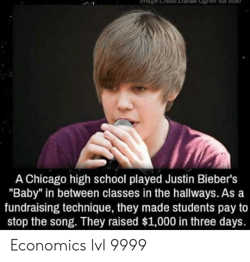 "Chicago, School, and Baby: A Chicago high school played Justin Bieber's  ""Baby"" in between classes in the hallways. As a  fundraising technique, they made students pay to  stop the song. They raised $1,000 in three days. Economics lvl 9999"