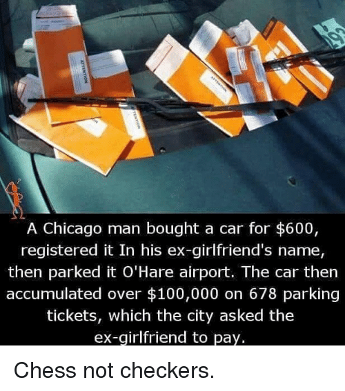 Anaconda, Chicago, and Memes: A Chicago man bought a car for $600,  registered it In his ex-girlfriend's name,  then parked it O'Hare airport. The car then  accumulated over $100,000 on 678 parking  tickets, which the city asked the  ex-girlfriend to pay. Chess not checkers.