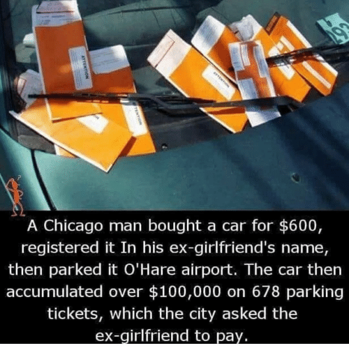 ex girlfriend: A Chicago man bought a car for $600,  registered it In his ex-girlfriend's name  then parked it O'Hare airport. The car then  accumulated over $100,000 on 678 parking  tickets, which the city asked the  ex-girlfriend to pay.