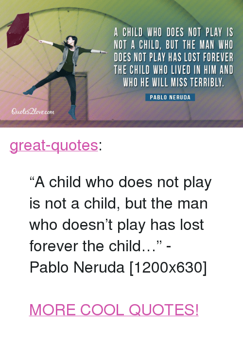"""Pablo Neruda: A CHILD WHO DOES NOT PLAY IS  NOT A CHILD, BUT THE MAN WHO  DOES NOT PLAY HAS LOST FOREVER  THE CHILD WHO LIVED IN HIM AND  WHO HE WILL MISS TERRIBLY  PABLO NERUDA  Quotes2love.com <p><a href=""""http://great-quotes.tumblr.com/post/149304620600/a-child-who-does-not-play-is-not-a-child-but-the"""" class=""""tumblr_blog"""">great-quotes</a>:</p>  <blockquote><p>""""A child who does not play is not a child, but the man who doesn't play has lost forever the child…"""" - Pablo Neruda [1200x630]<br/><br/><a href=""""http://cool-quotes.net/"""">MORE COOL QUOTES!</a></p></blockquote>"""
