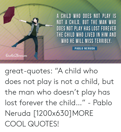 """Pablo Neruda: A CHILD WHO DOES NOT PLAY IS  NOT A CHILD, BUT THE MAN WHO  DOES NOT PLAY HAS LOST FOREVER  THE CHILD WHO LIVED IN HIM AND  WHO HE WILL MISS TERRIBLY  PABLO NERUDA  Quotes2love.com great-quotes:  """"A child who does not play is not a child, but the man who doesn't play has lost forever the child…"""" - Pablo Neruda [1200x630]MORE COOL QUOTES!"""