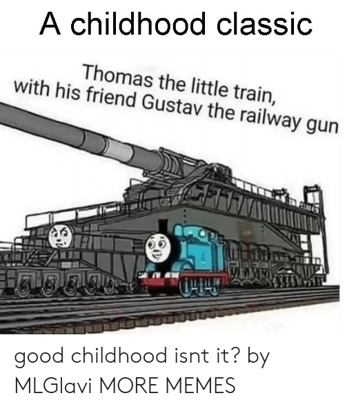 Dank, Memes, and Target: A childhood classic  Thomas the little train,  with his friend Gustav the railway gun  45 good childhood isnt it? by MLGlavi MORE MEMES