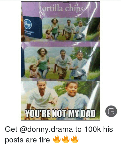 Memes, Chip, and 🤖: a chips  YOU'RE NOT MY DAD Get @donny.drama to 100k his posts are fire 🔥🔥🔥