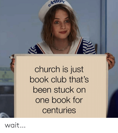 Book Club: A  church is just  book club that's  been stuck on  one book for  centuries wait…