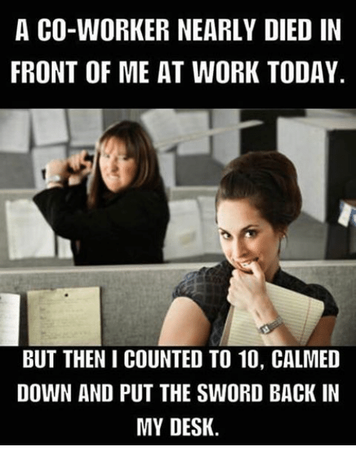 Desk Meme: A CO-WORKER NEARLY DIED IN FRONT OF ME AT WORK TODAY BUT
