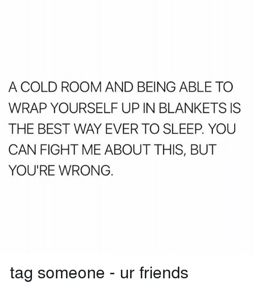 Memes, 🤖, and Cold Room: A COLD ROOM AND BEING ABLE TO  WRAP YOURSELF UP IN BLANKETS IS  THE BEST WAY EVER TO SLEEP YOU  CAN FIGHT ME ABOUT THIS, BUT  YOU'RE WRONG tag someone - ur friends