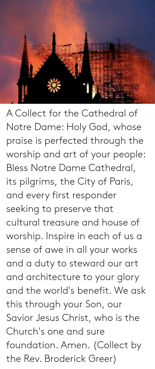 Cultural: A Collect for the Cathedral of Notre Dame:   Holy God, whose praise is perfected through the worship and art of your people: Bless Notre Dame Cathedral, its pilgrims, the City of Paris, and every first responder seeking to preserve that cultural treasure and house of worship. Inspire in each of us a sense of awe in all your works and a duty to steward our art and architecture to your glory and the world's benefit. We ask this through your Son, our Savior Jesus Christ, who is the Church's one and sure foundation. Amen.  (Collect by the Rev. Broderick Greer)