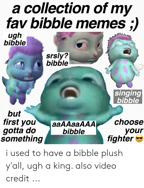 Memes, Singing, and Video: a collection of my  fav bibble memes ;)  ugh  bibble  srsly?  bibble  singing  bibble  but  first you  gotta do  something  aaAAaaAAAchoose  your  fighter *  bibble i used to have a bibble plush y'all, ugh a king. also video credit ...