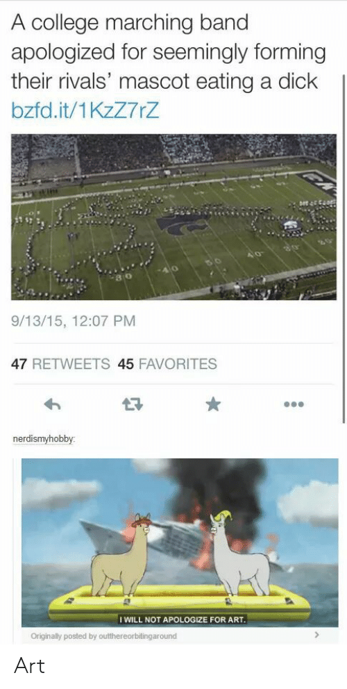 College, Dick, and Rivals: A college marching band  apologized for seemingly forming  their rivals' mascot eating a dick  bzfd.it/1KzZ7rZ  80  9/13/15, 12:07 PM  47 RETWEETS 45 FAVORITES  nerdismyhobby:  I WILL NOT APOLOGIZE FOR ART  Originally posted by outthereorbitingaround Art