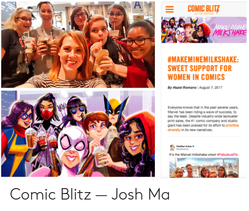 Marvel Milkshake: A  COMIC BLITZ  MAKE MINE  MILKSHAKE  #MAKEMINEMILKSHAKE:  SWEET SUPPORT FOR  WOMEN IN COMICS  By Hazel Romano | August 7, 2017  Everyone knows that in the past several years,  Marvel has been riding a wave of success, to  say the least. Despite industry-wide lackluster  print sales, the #1 comic company and studio  giant has been praised for its effort to prioritize  diversity in its new narratives  Heather Ants  It's the Marvel milkshake crew! #Fabulous Flo  III Comic Blitz — Josh Ma
