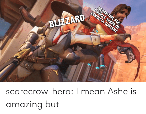 Ashe: A CONTENT  BLIZZARD scarecrow-hero:  I mean Ashe is amazing but